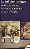 echange, troc Michel Roquebert - La religion cathare : Le Bien, le Mal et le Salut dans l'hérésie