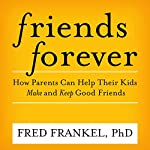 Friends Forever: How Parents Can Help Their Kids Make and Keep Good Friends | Fred Frankel