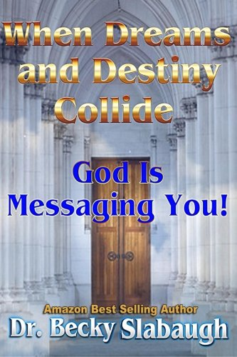 When Dreams and Destiny Collide: God Is Messaging You! (Volume 1), by Dr.Becky Slabaugh