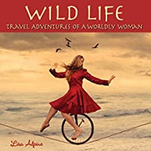 Wild Life: Travel Adventures of a Worldly Woman (       UNABRIDGED) by Lisa Alpine Narrated by Kristi Burns