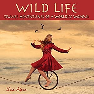 Wild Life: Travel Adventures of a Worldly Woman Audiobook
