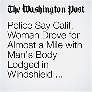 Police Say Calif. Woman Drove for Almost a Mile with Man's Body Lodged in Windshield, Severed Leg on Trunk