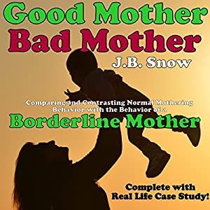 Good Mother - Bad Mother: Comparing and Contrasting Normal Mothering Behavior with the Behavior of a Borderline Mother Audiobook