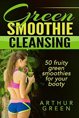 Green Smoothies: Green Smoothie Cleansing: 50 Fruity Green Smoothies for your booty by Arthur Green
