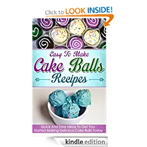 Easy To Make Cake Balls Recipes: Quick And Easy Ideas To Get You Started Making Delicious Cake Balls Today
