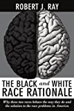 The Black and WHI Race Rationale: Why these two races behave the way they do and the solution to the race problems in America (1434334422) by Ray, Robert
