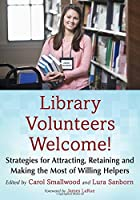 Library Volunteers Welcome! Strategies for Attracting, Retaining and Making the Most of Willing Helpers