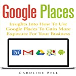 Google Places: Insights into How to Use Google Places to Gain More Exposure for Your Business | Caroline Bell
