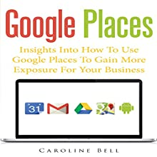 Google Places: Insights into How to Use Google Places to Gain More Exposure for Your Business (       UNABRIDGED) by Caroline Bell Narrated by Monica Madison