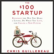 The $100 Startup: Reinvent the Way You Make a Living, Do What You Love, and Create a New Future | [Chris Guillebeau]