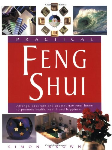 Practical Feng Shui: Arrange, Decorate and Accessorize Your Home to Promote Health, Wealth and Happiness
