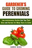 Gardener's Guide to Growing Perennials: Low-maintenance Garden that You Plant Once and Harvest for Many Years to Come (Gardening and Homesteading)