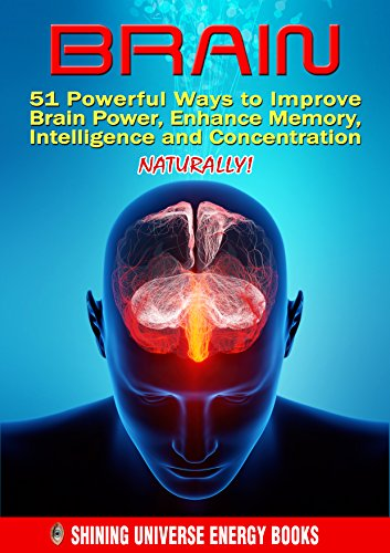 Brain: 51 Powerful Ways to Improve Brain Power, Enhance Memory, Intelligence and Concentration NATURALLY! by Shining Universe Energy Books