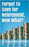 Forgot To Save for Retirement, Now What?