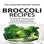 Broccoli Recipes: The Ultimate Recipe Guide to Healthy and Delicious Broccoli Superfood Meals Anyone Can Prepare at Home: The Essential Kitchen Series, Book 73 | Heather Hope