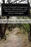 img - for How I Found Livingstone Travels, Adventures, and Discoveries in Central Africa Abridged book / textbook / text book