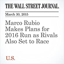Marco Rubio Makes Plans for 2016 Run as Rivals Also Set to Race (       UNABRIDGED) by Peter Nicholas, Patrick O'Connor Narrated by Ken Borgers