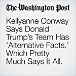 Kellyanne Conway Says Donald Trump's Team Has 'Alternative Facts.' Which Pretty Much Says It All. | Aaron Blake