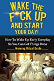 img - for Wake The F*ck Up And Start Your Day! - How To Wake Up Early Everyday So You Can Get Things Done - Morning Ritual Guide (Tony Robbins, Anthony Robbins, ... Management, Jim Rohn, Jack Canfield, Oprah) book / textbook / text book