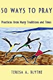 50 Ways to Pray: Practices from Many Traditions and Times