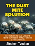 The Dust Mite Solution: How To Get Rid of Dust Mites and Relieve Your Allergies Without Pesticides or Toxic Chemicals (Natural Pest Control)