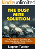 The Dust Mite Solution: How To Get Rid of Dust Mites and Relieve Your Allergies Without Pesticides or Toxic Chemicals (Natural Pest Control Book 5)