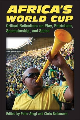 Africa's World Cup: Critical Reflections on Play, Patriotism, Spectatorship, and Space