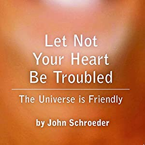 Let Not Your Heart Be Troubled: The Universe Is Friendly | [John Schroeder]