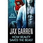 How Beauty Saved the Beast: Book Two of Tales of the Underlight (       UNABRIDGED) by Jax Garren Narrated by Therese Plummer