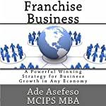 Franchise Business: A Powerful Winning Strategy for Business Growth in Any Economy | Ade Asefeso MCIPS MBA