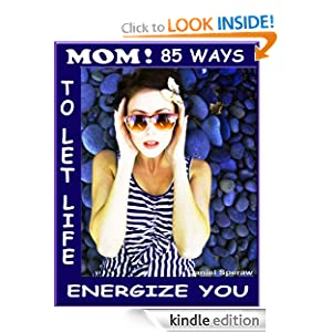 MOM! 85 Ways To Let Life Energize You ((The Series: Things That Make Life Better))