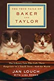 The True Tails of Baker and Taylor: The Library Cats Who Left Their Pawprints on a Small Town . . . and the World