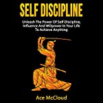 Self Discipline: Unleash the Power of Self Discipline, Influence and Willpower in Your Life to Achieve Anything | Ace McCloud, Self Discipline