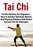 Tai Chi: Tai Chi Mastery For Beginners - How to Achieve Spiritual, Mental, And Physical Balance And Master Ancient Tai Chi Principles: (Tai Chi - Tai Chi for Beginners - Chakras)