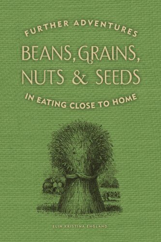 Beans, Grains, Nuts & Seeds: Further Adventures in Eating Close to Home