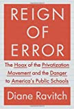 Reign of Error: The Hoax of the Privatization Movement and the Danger to America's Public Schools (0385350880) by Ravitch, Diane