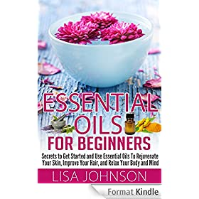 Essential Oils For Beginners - Secrets To Get Started And Use essential Oils To Rejunvenate Your Skin, Improve Your Hair, And Relax Your Body And Mind ... De-Stress, Skin And Care) (English Edition)
