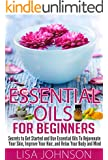 Essential Oils For Beginners - Secrets To Get Started And Use essential Oils To Rejuvenate Your Skin, Improve Your Hair, And Relax Your Body And Mind (Essential ... De-Stress, Skin And Care) (English Edition)
