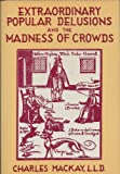 Extraordinary popular delusions and the madness of crowds: With facsim. title pages and reproductions of original illus. from the editions of 1841 and 1852