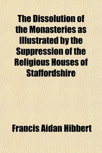 The Dissolution of the Monasteries as Illustrated by the Suppression of the Religious Houses of Staffordshire