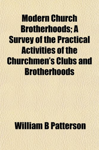 Modern Church Brotherhoods; A Survey of the Practical Activities of the Churchmen's Clubs and Brotherhoods