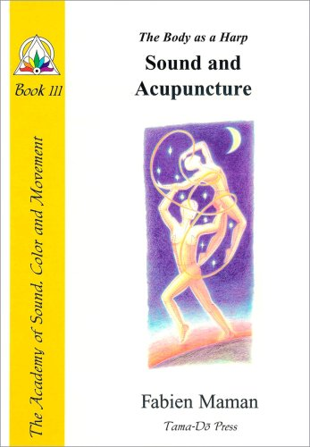 The Body as a Harp: Sound and Acupuncture (Star to Cell Series Book III) (From star to cell : a sound structure for the twenty-first century)
