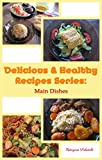 Delicious & Healthy Recipes Series: Main Dishes: Vegetarian, non-vegetarian, Gluten free, Lactose free, Wholefoods recipes