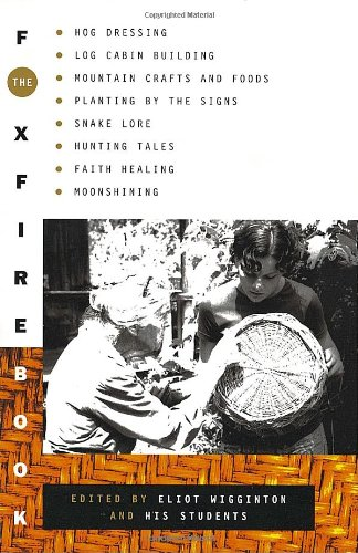 The Foxfire Book  Hog Dressing, Log Cabin Building, Mountain Crafts and Foods, Planting by the Signs, Snake Lore, Hunting Tales, Faith Healing, Moonshining, Inc. Foxfire Fund; Eliot Wigginton