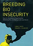 Lynn C Klotz Breeding Bio Insecurity: How U.S. Biodefense is Exporting Fear, Globalizing Risk, and Making Us All Less Secure