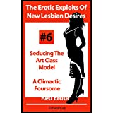 The Erotic Exploits Of New Lesbian Desires - Seducing The Art Class Model and A Climactic Foursome (Erotica By Women For Women) ~ Zoharah Jay