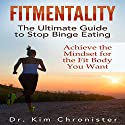 FitMentality: The Ultimate Guide to Stop Binge Eating: Achieve the Mindset for the Fit Body You Want (       UNABRIDGED) by Dr. Kim Chronister Narrated by Lily Chevaliet
