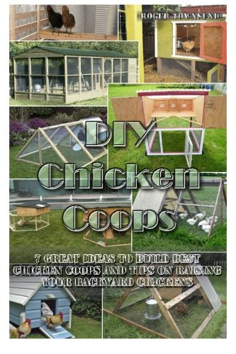 DIY Chicken Coops: 7 Great Ideas to Build Best Chicken Coops and Tips on Raising Your Backyard Chickens: Building Chicken Coops, Chicken Coop Plans, ... Chickens For Dummies, Chickens, Breeds Guide) (Building Plans For Chicken Coops compare prices)