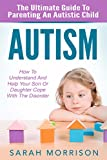 Autism: The Ultimate Guide To Parenting An Autistic Child - How To Understand And Help Your Son Or Daughter Cope With The Disorder (Autism Spectrum Disorder, Special Needs, Autism Spectrum)