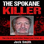 The Spokane Killer: The Life of Serial Killer Robert Lee Yates Jr. | Jack Smith